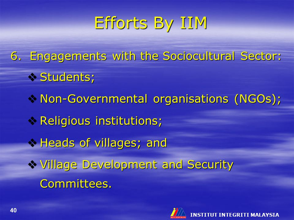 INSTITUT INTEGRITI MALAYSIA 40 Efforts By IIM 6. Engagements with the Sociocultural Sector:  Students;  Non-Governmental organisations (NGOs);  Rel