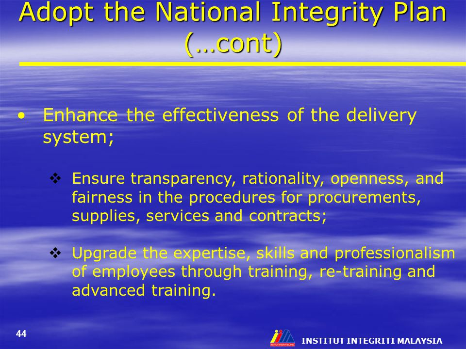 INSTITUT INTEGRITI MALAYSIA 44 Adopt the National Integrity Plan (…cont) Enhance the effectiveness of the delivery system;  Ensure transparency, rationality, openness, and fairness in the procedures for procurements, supplies, services and contracts;  Upgrade the expertise, skills and professionalism of employees through training, re-training and advanced training.