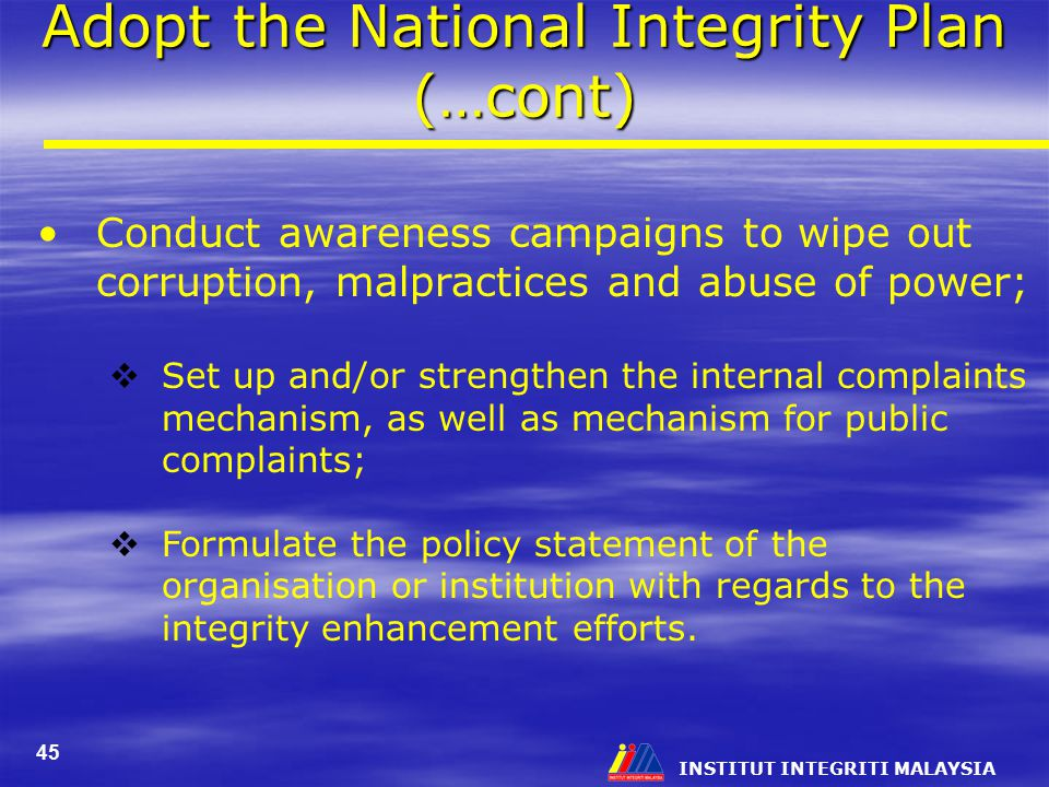 INSTITUT INTEGRITI MALAYSIA 45 Adopt the National Integrity Plan (…cont) Conduct awareness campaigns to wipe out corruption, malpractices and abuse of power;  Set up and/or strengthen the internal complaints mechanism, as well as mechanism for public complaints;  Formulate the policy statement of the organisation or institution with regards to the integrity enhancement efforts.