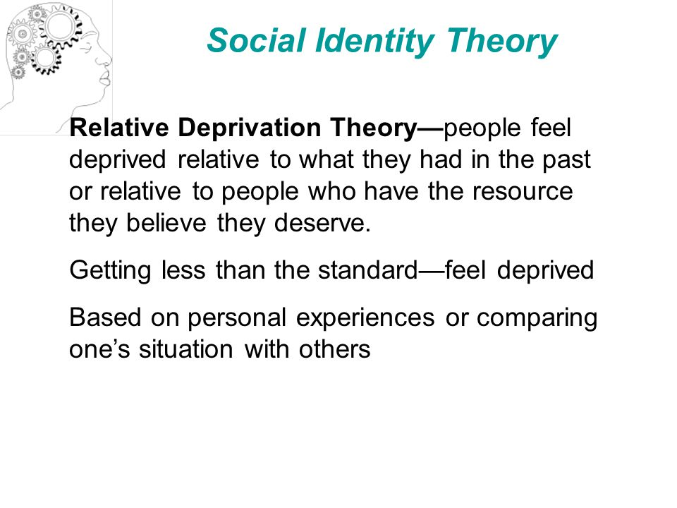 Social Identity Theory Relative Deprivation Theory—people feel deprived relative to what they had in the past or relative to people who have the resource they believe they deserve.