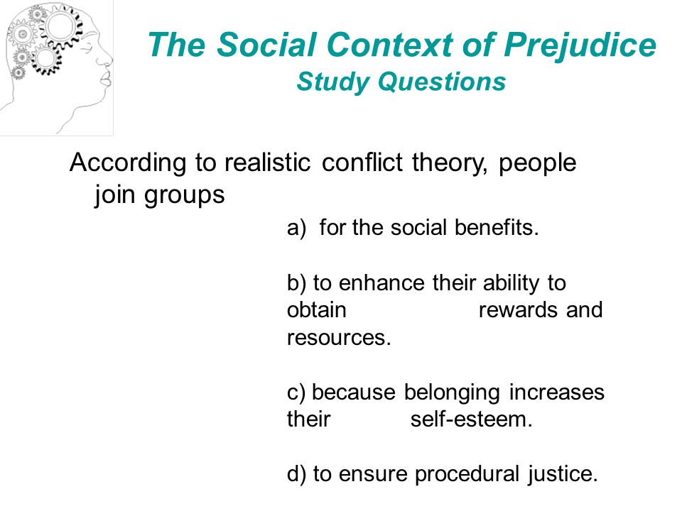 The Social Context of Prejudice Study Questions According to realistic conflict theory, people join groups a) for the social benefits.