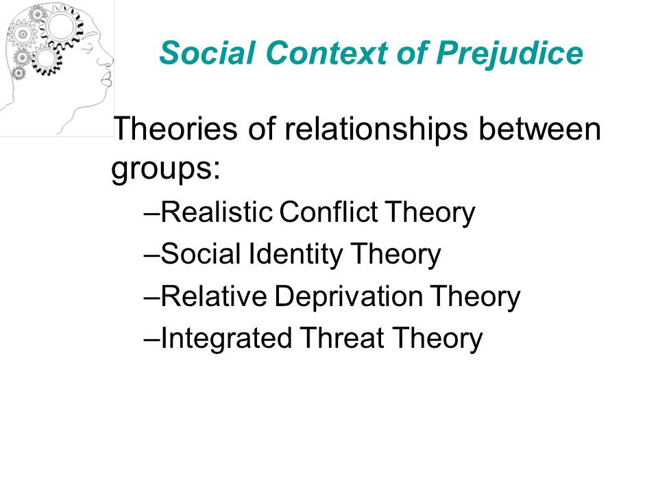 Social Context of Prejudice Theories of relationships between groups: –Realistic Conflict Theory –Social Identity Theory –Relative Deprivation Theory –Integrated Threat Theory