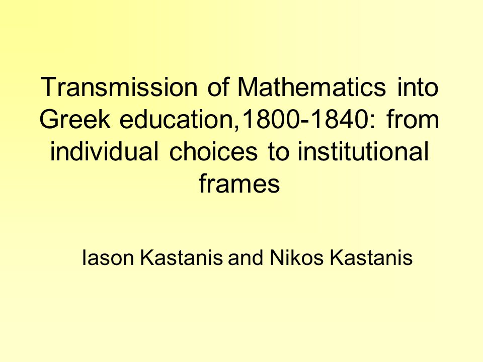 Transmission of Mathematics into Greek education,1800-1840: from individual choices to institutional frames Iason Kastanis and Nikos Kastanis