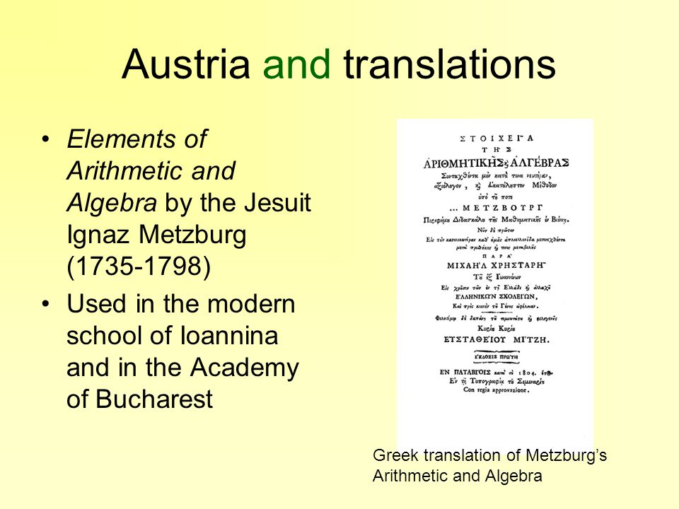 Austria and translations Elements of Arithmetic and Algebra by the Jesuit Ignaz Metzburg (1735-1798) Used in the modern school of Ioannina and in the Academy of Bucharest Greek translation of Metzburg's Arithmetic and Algebra
