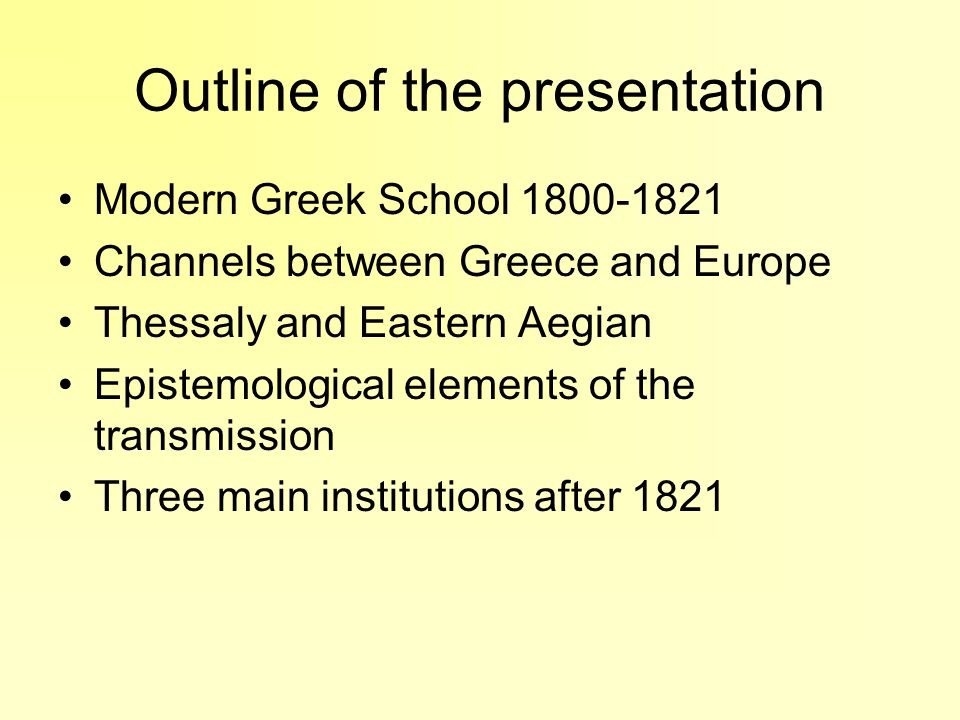 Modern Greek Schools In the Ottoman Empire towards the end of the 18 th century Their curriculum included: –Advanced Mathematics –Scientific Subjects –Elements of Modern Philosophy New ideals, new programs unlike traditional, religious- centred Greek schools Jassy Ampelakia Chios, Smyrna, Kydonies