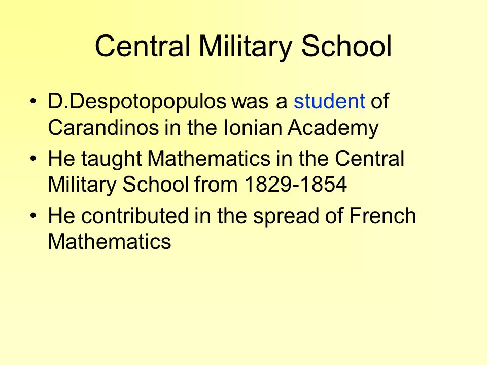 Central Military School D.Despotopopulos was a student of Carandinos in the Ionian Academy He taught Mathematics in the Central Military School from 1829-1854 He contributed in the spread of French Mathematics