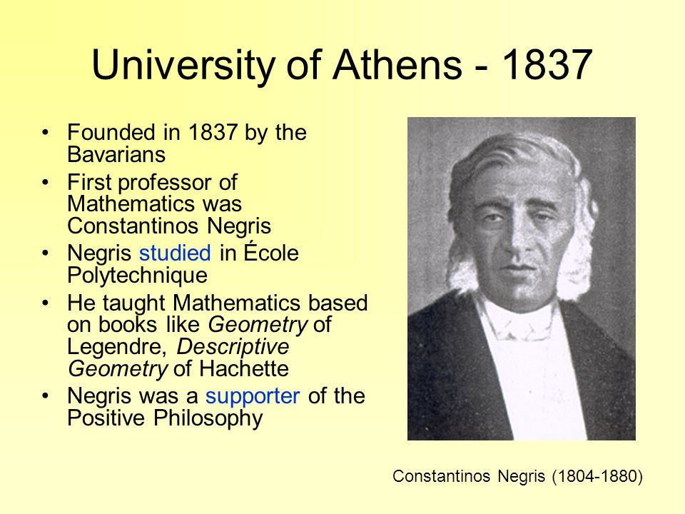 University of Athens - 1837 Founded in 1837 by the Bavarians First professor of Mathematics was Constantinos Negris Negris studied in École Polytechnique He taught Mathematics based on books like Geometry of Legendre, Descriptive Geometry of Hachette Negris was a supporter of the Positive Philosophy Constantinos Negris (1804-1880)