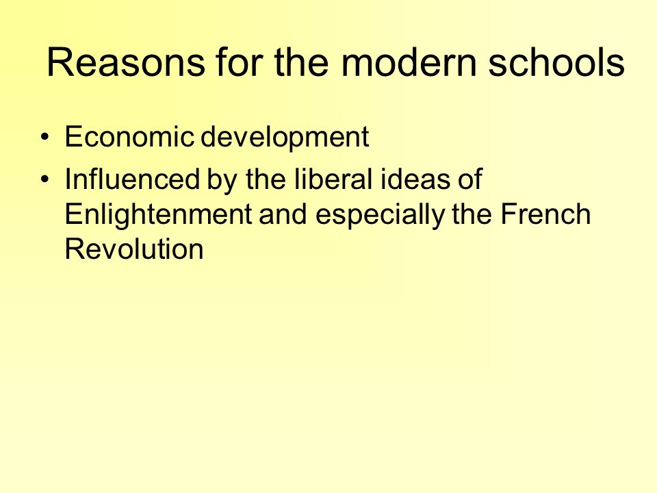Reasons for the modern schools Economic development Influenced by the liberal ideas of Enlightenment and especially the French Revolution