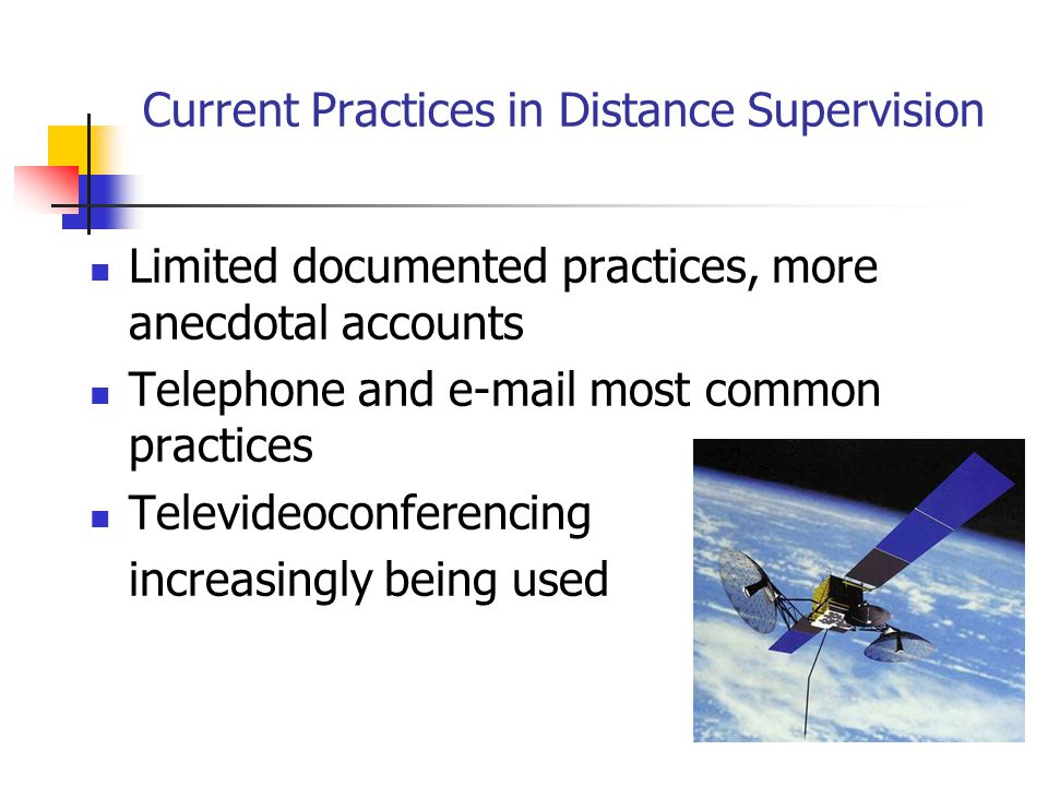 Current Practices in Distance Supervision Limited documented practices, more anecdotal accounts Telephone and e-mail most common practices Televideoco