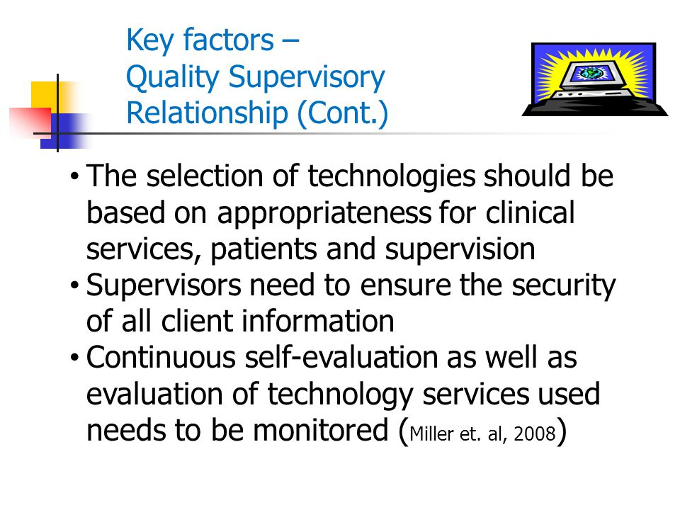 Key factors – Quality Supervisory Relationship (Cont.) The selection of technologies should be based on appropriateness for clinical services, patient