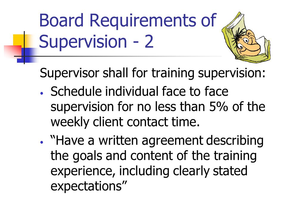 Board Requirements of Supervision - 2 Supervisor shall for training supervision: Schedule individual face to face supervision for no less than 5% of t