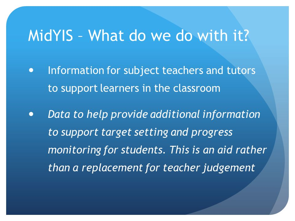 MidYIS – What do we do with it? Information for subject teachers and tutors to support learners in the classroom Data to help provide additional infor