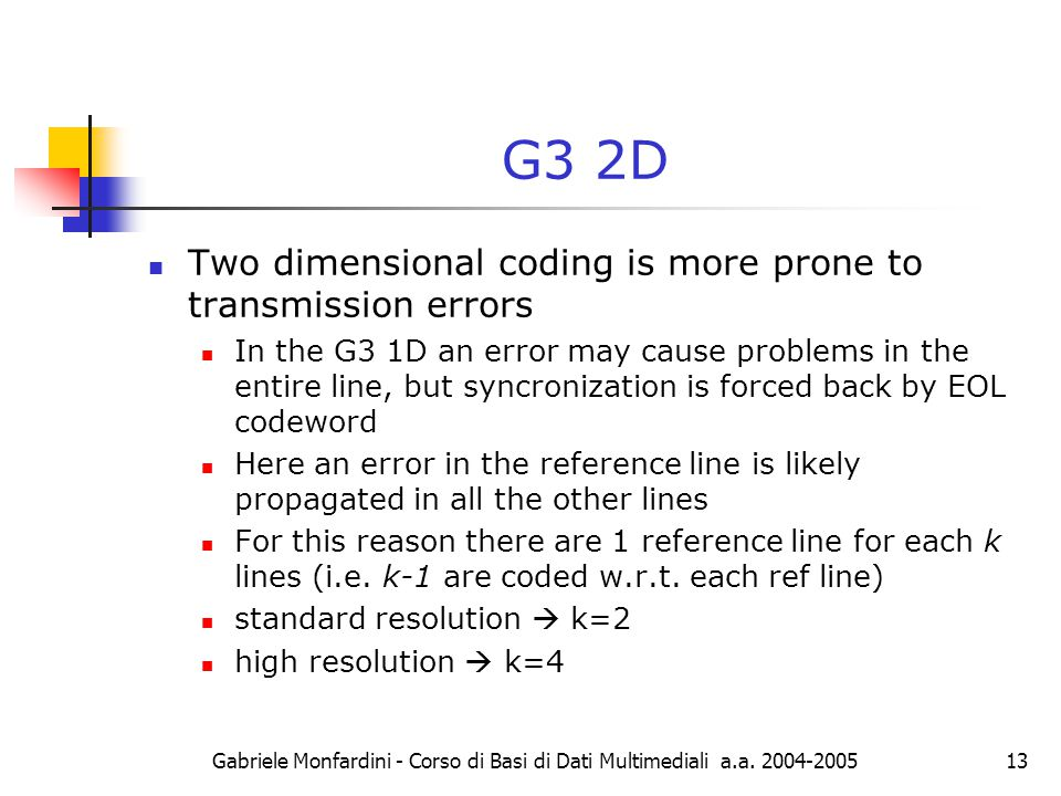 Gabriele Monfardini - Corso di Basi di Dati Multimediali a.a. 2004-200513 G3 2D Two dimensional coding is more prone to transmission errors In the G3