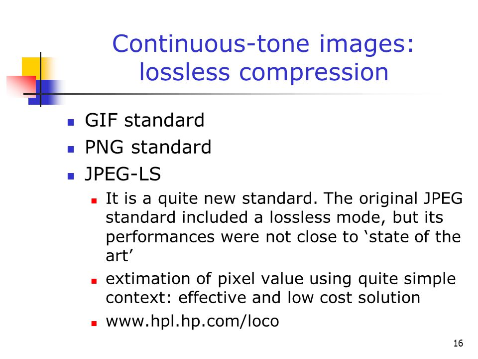 16 Continuous-tone images: lossless compression GIF standard PNG standard JPEG-LS It is a quite new standard. The original JPEG standard included a lo