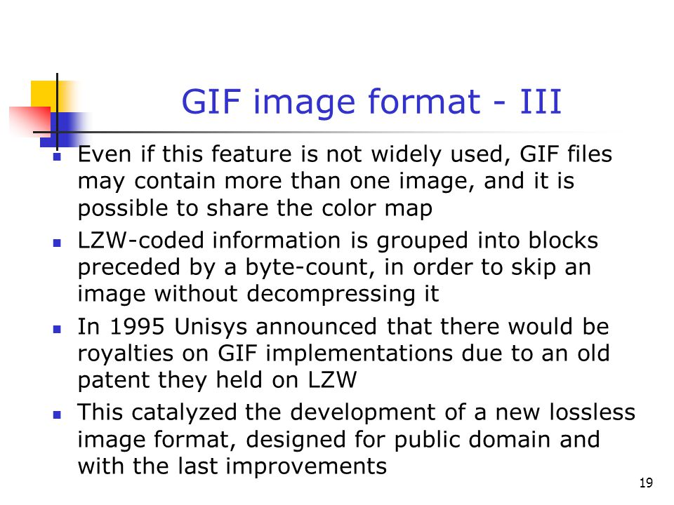 19 GIF image format - III Even if this feature is not widely used, GIF files may contain more than one image, and it is possible to share the color ma