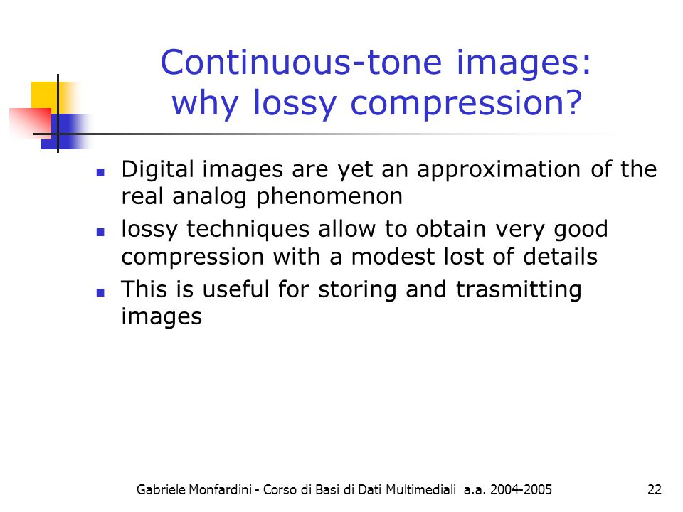 Gabriele Monfardini - Corso di Basi di Dati Multimediali a.a. 2004-200522 Continuous-tone images: why lossy compression? Digital images are yet an app