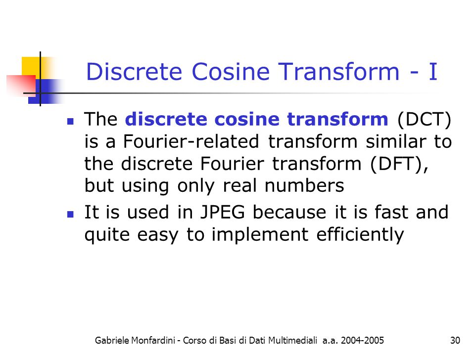 Gabriele Monfardini - Corso di Basi di Dati Multimediali a.a. 2004-200530 Discrete Cosine Transform - I The discrete cosine transform (DCT) is a Fouri