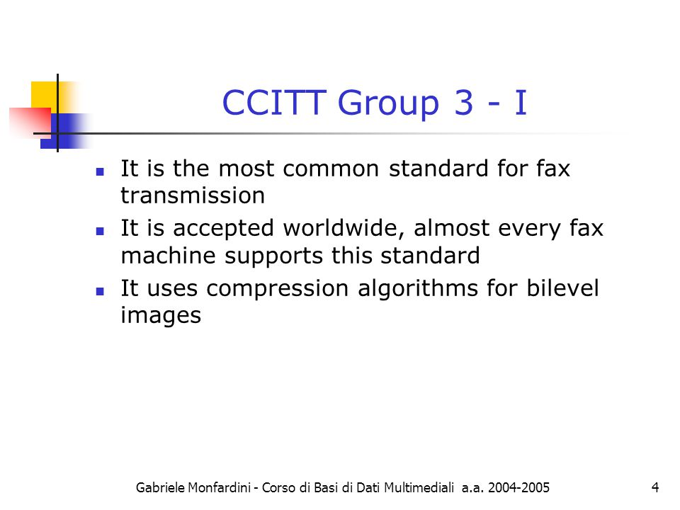 Gabriele Monfardini - Corso di Basi di Dati Multimediali a.a. 2004-20054 CCITT Group 3 - I It is the most common standard for fax transmission It is a