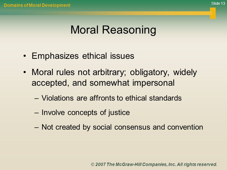 Slide 13 © 2007 The McGraw-Hill Companies, Inc. All rights reserved. Moral Reasoning Emphasizes ethical issues Moral rules not arbitrary; obligatory,