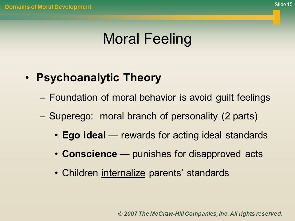 Slide 15 © 2007 The McGraw-Hill Companies, Inc. All rights reserved. Moral Feeling Psychoanalytic Theory –Foundation of moral behavior is avoid guilt