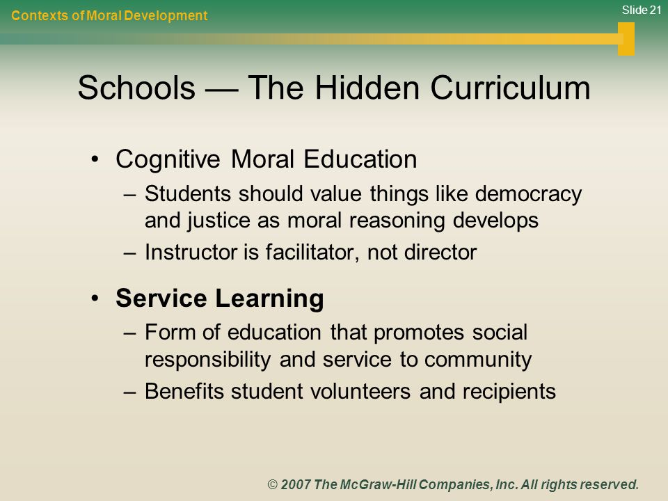 Slide 21 © 2007 The McGraw-Hill Companies, Inc. All rights reserved. Schools — The Hidden Curriculum Cognitive Moral Education –Students should value