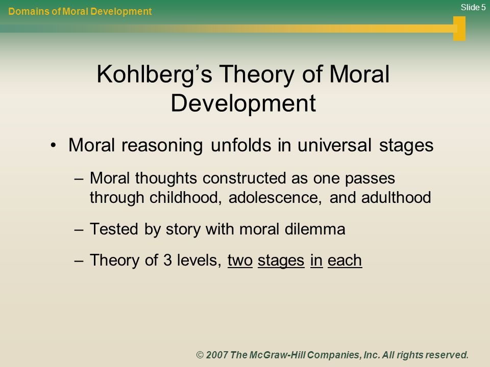 Slide 5 © 2007 The McGraw-Hill Companies, Inc. All rights reserved. Kohlberg's Theory of Moral Development Moral reasoning unfolds in universal stages