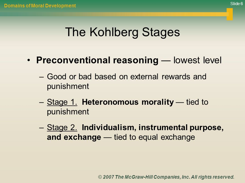 Slide 6 © 2007 The McGraw-Hill Companies, Inc. All rights reserved. The Kohlberg Stages Preconventional reasoning — lowest level –Good or bad based on