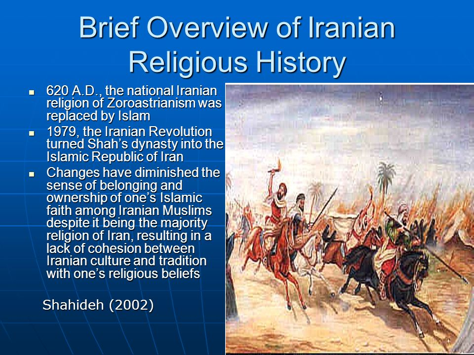 Brief Overview of Iranian Religious History 620 A.D., the national Iranian religion of Zoroastrianism was replaced by Islam 620 A.D., the national Iranian religion of Zoroastrianism was replaced by Islam 1979, the Iranian Revolution turned Shah's dynasty into the Islamic Republic of Iran 1979, the Iranian Revolution turned Shah's dynasty into the Islamic Republic of Iran Changes have diminished the sense of belonging and ownership of one's Islamic faith among Iranian Muslims despite it being the majority religion of Iran, resulting in a lack of cohesion between Iranian culture and tradition with one's religious beliefs Changes have diminished the sense of belonging and ownership of one's Islamic faith among Iranian Muslims despite it being the majority religion of Iran, resulting in a lack of cohesion between Iranian culture and tradition with one's religious beliefs Shahideh (2002) Shahideh (2002)