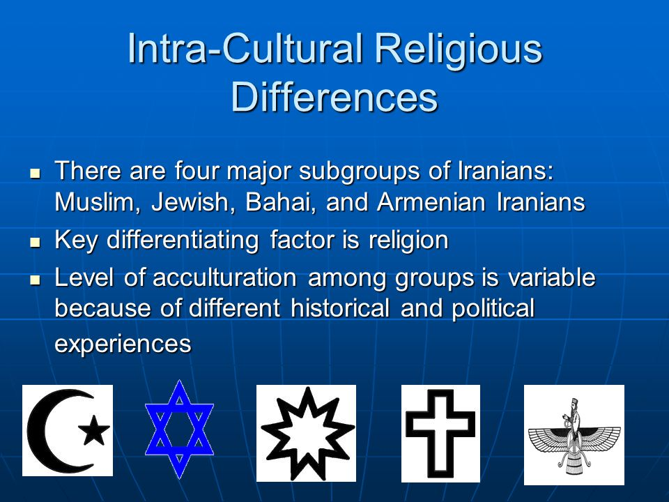 Intra-Cultural Religious Differences There are four major subgroups of Iranians: Muslim, Jewish, Bahai, and Armenian Iranians There are four major subgroups of Iranians: Muslim, Jewish, Bahai, and Armenian Iranians Key differentiating factor is religion Key differentiating factor is religion Level of acculturation among groups is variable because of different historical and political experiences Level of acculturation among groups is variable because of different historical and political experiences