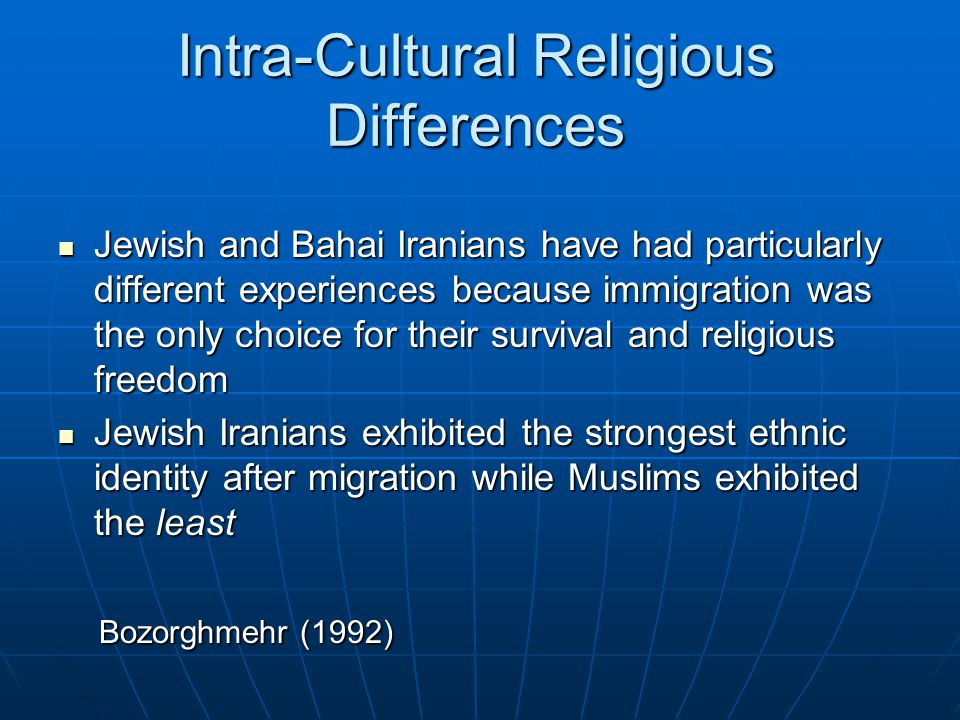 Intra-Cultural Religious Differences Jewish and Bahai Iranians have had particularly different experiences because immigration was the only choice for their survival and religious freedom Jewish and Bahai Iranians have had particularly different experiences because immigration was the only choice for their survival and religious freedom Jewish Iranians exhibited the strongest ethnic identity after migration while Muslims exhibited the least Jewish Iranians exhibited the strongest ethnic identity after migration while Muslims exhibited the least Bozorghmehr (1992) Bozorghmehr (1992)