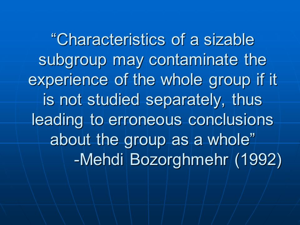 Characteristics of a sizable subgroup may contaminate the experience of the whole group if it is not studied separately, thus leading to erroneous conclusions about the group as a whole -Mehdi Bozorghmehr (1992)