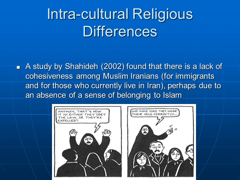 Intra-cultural Religious Differences A study by Shahideh (2002) found that there is a lack of cohesiveness among Muslim Iranians (for immigrants and for those who currently live in Iran), perhaps due to an absence of a sense of belonging to Islam A study by Shahideh (2002) found that there is a lack of cohesiveness among Muslim Iranians (for immigrants and for those who currently live in Iran), perhaps due to an absence of a sense of belonging to Islam
