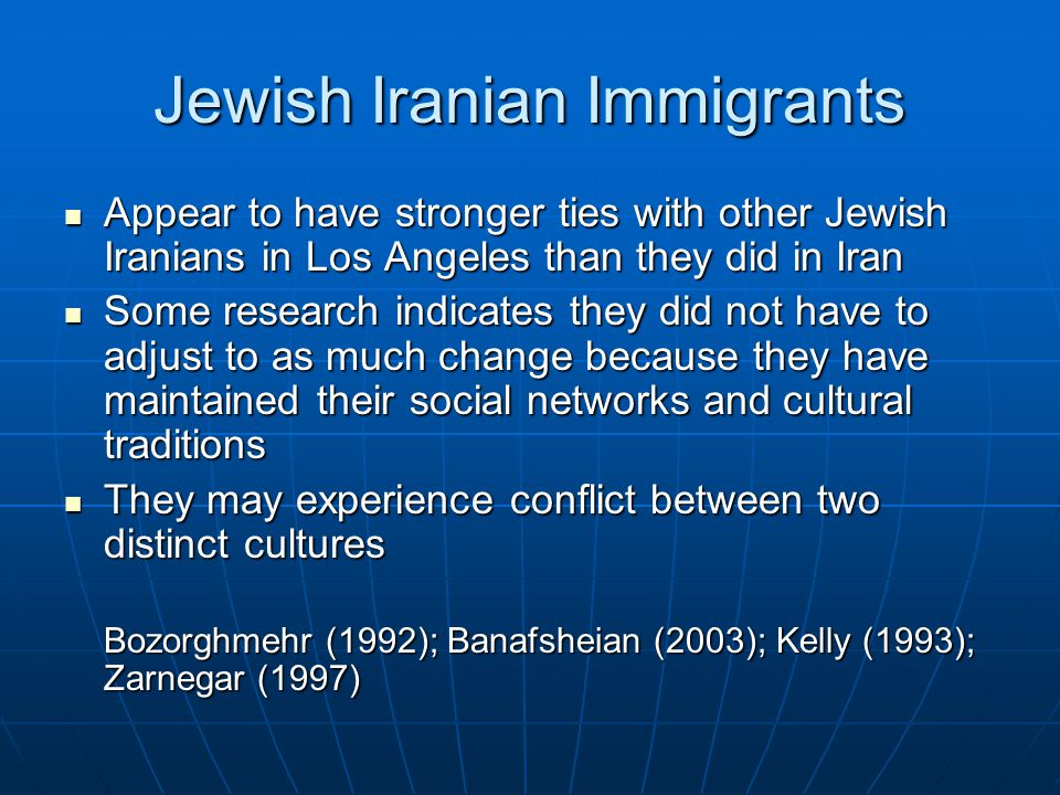 Jewish Iranian Immigrants Appear to have stronger ties with other Jewish Iranians in Los Angeles than they did in Iran Appear to have stronger ties with other Jewish Iranians in Los Angeles than they did in Iran Some research indicates they did not have to adjust to as much change because they have maintained their social networks and cultural traditions Some research indicates they did not have to adjust to as much change because they have maintained their social networks and cultural traditions They may experience conflict between two distinct cultures They may experience conflict between two distinct cultures Bozorghmehr (1992); Banafsheian (2003); Kelly (1993); Zarnegar (1997)