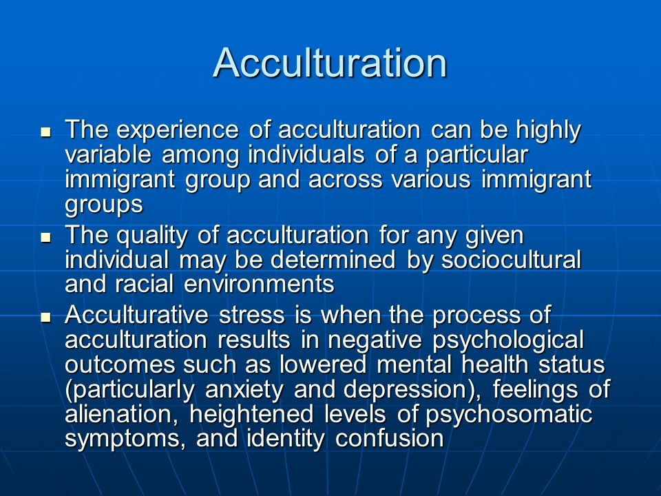 Acculturation The experience of acculturation can be highly variable among individuals of a particular immigrant group and across various immigrant gr
