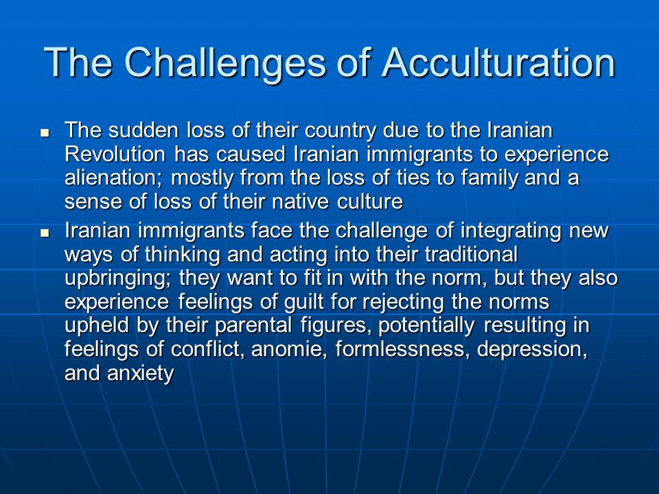 The Challenges of Acculturation The sudden loss of their country due to the Iranian Revolution has caused Iranian immigrants to experience alienation; mostly from the loss of ties to family and a sense of loss of their native culture The sudden loss of their country due to the Iranian Revolution has caused Iranian immigrants to experience alienation; mostly from the loss of ties to family and a sense of loss of their native culture Iranian immigrants face the challenge of integrating new ways of thinking and acting into their traditional upbringing; they want to fit in with the norm, but they also experience feelings of guilt for rejecting the norms upheld by their parental figures, potentially resulting in feelings of conflict, anomie, formlessness, depression, and anxiety Iranian immigrants face the challenge of integrating new ways of thinking and acting into their traditional upbringing; they want to fit in with the norm, but they also experience feelings of guilt for rejecting the norms upheld by their parental figures, potentially resulting in feelings of conflict, anomie, formlessness, depression, and anxiety
