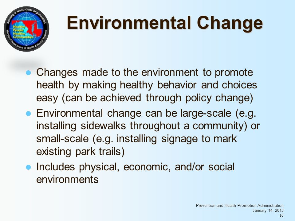 Prevention and Health Promotion Administration January 14, 2013 10 Environmental Change Changes made to the environment to promote health by making healthy behavior and choices easy (can be achieved through policy change) Environmental change can be large-scale (e.g.