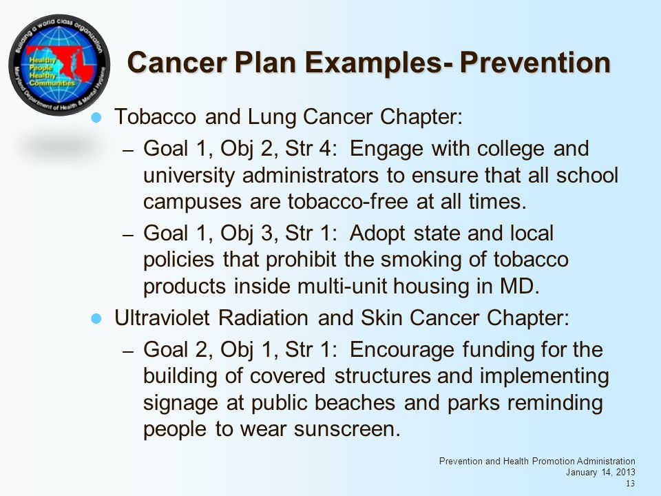 Prevention and Health Promotion Administration January 14, 2013 13 Cancer Plan Examples- Prevention Tobacco and Lung Cancer Chapter: – Goal 1, Obj 2, Str 4: Engage with college and university administrators to ensure that all school campuses are tobacco-free at all times.