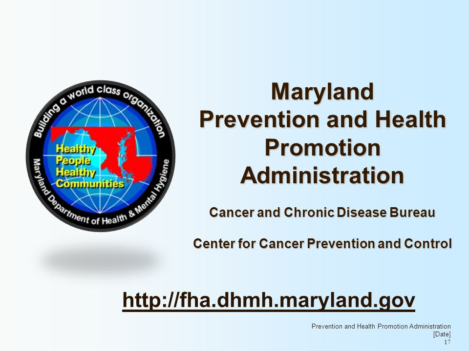 Maryland Prevention and Health Promotion Administration Cancer and Chronic Disease Bureau Center for Cancer Prevention and Control Prevention and Health Promotion Administration [Date] 17 http://fha.dhmh.maryland.gov