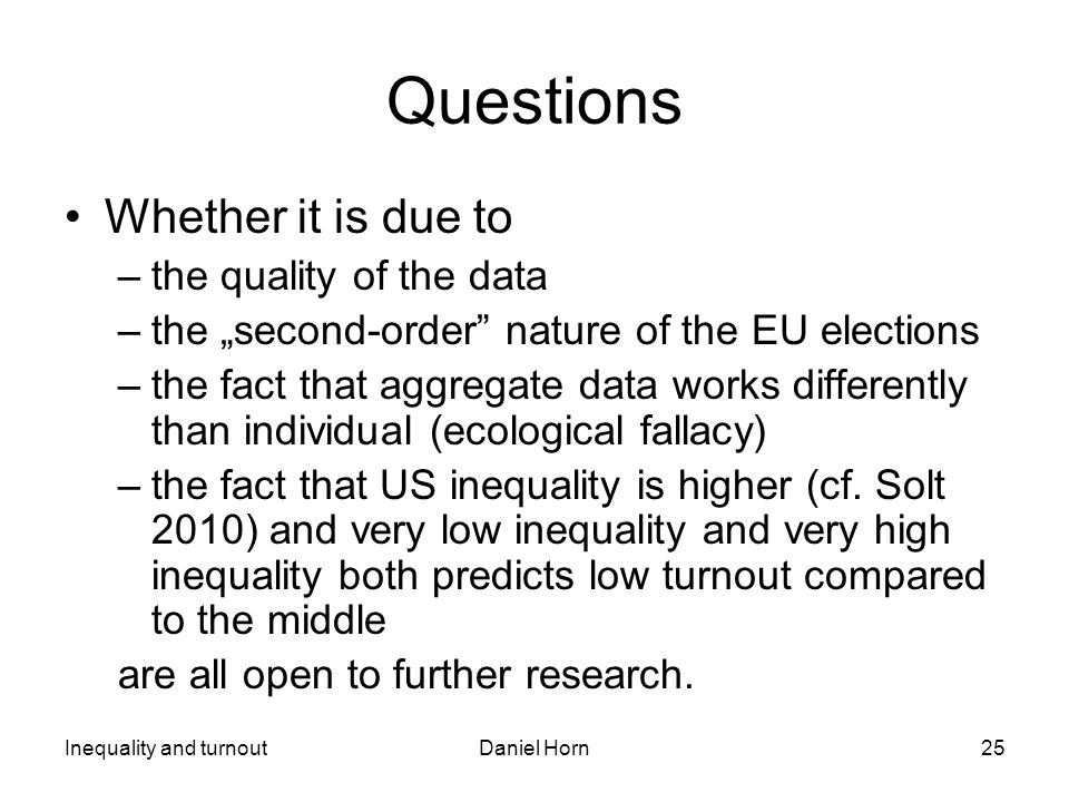 "Inequality and turnoutDaniel Horn25 Questions Whether it is due to –the quality of the data –the ""second-order nature of the EU elections –the fact that aggregate data works differently than individual (ecological fallacy) –the fact that US inequality is higher (cf."
