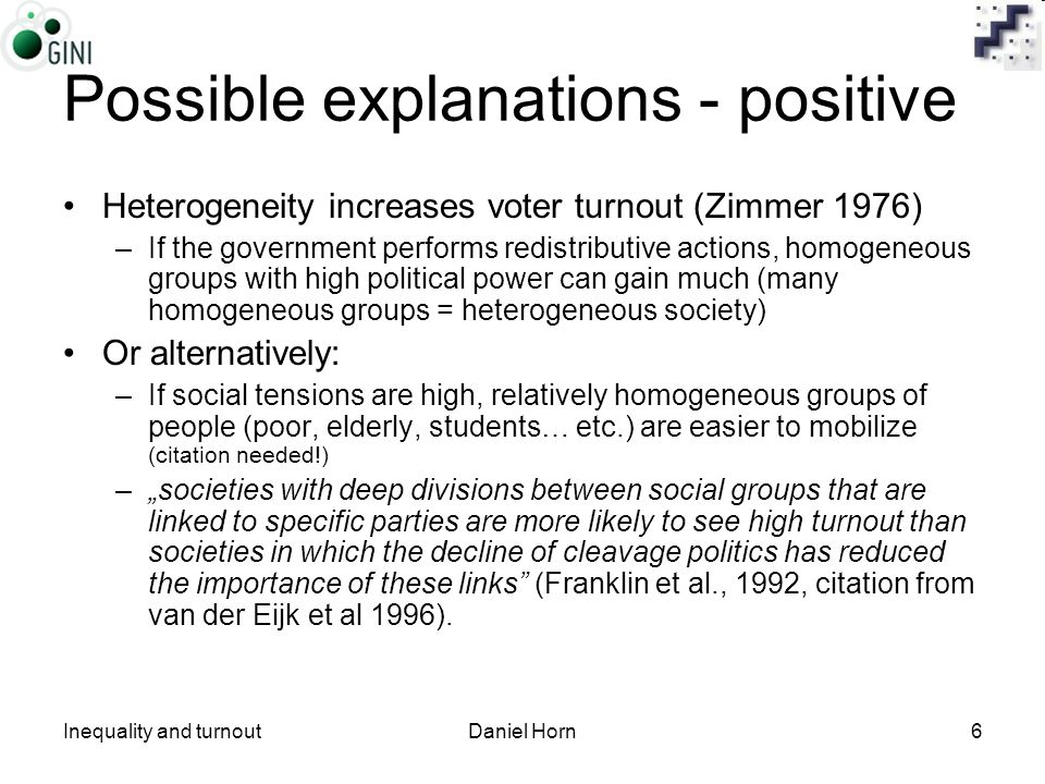 "Inequality and turnoutDaniel Horn6 Possible explanations - positive Heterogeneity increases voter turnout (Zimmer 1976) –If the government performs redistributive actions, homogeneous groups with high political power can gain much (many homogeneous groups = heterogeneous society) Or alternatively: –If social tensions are high, relatively homogeneous groups of people (poor, elderly, students… etc.) are easier to mobilize (citation needed!) –""societies with deep divisions between social groups that are linked to specific parties are more likely to see high turnout than societies in which the decline of cleavage politics has reduced the importance of these links (Franklin et al., 1992, citation from van der Eijk et al 1996)."