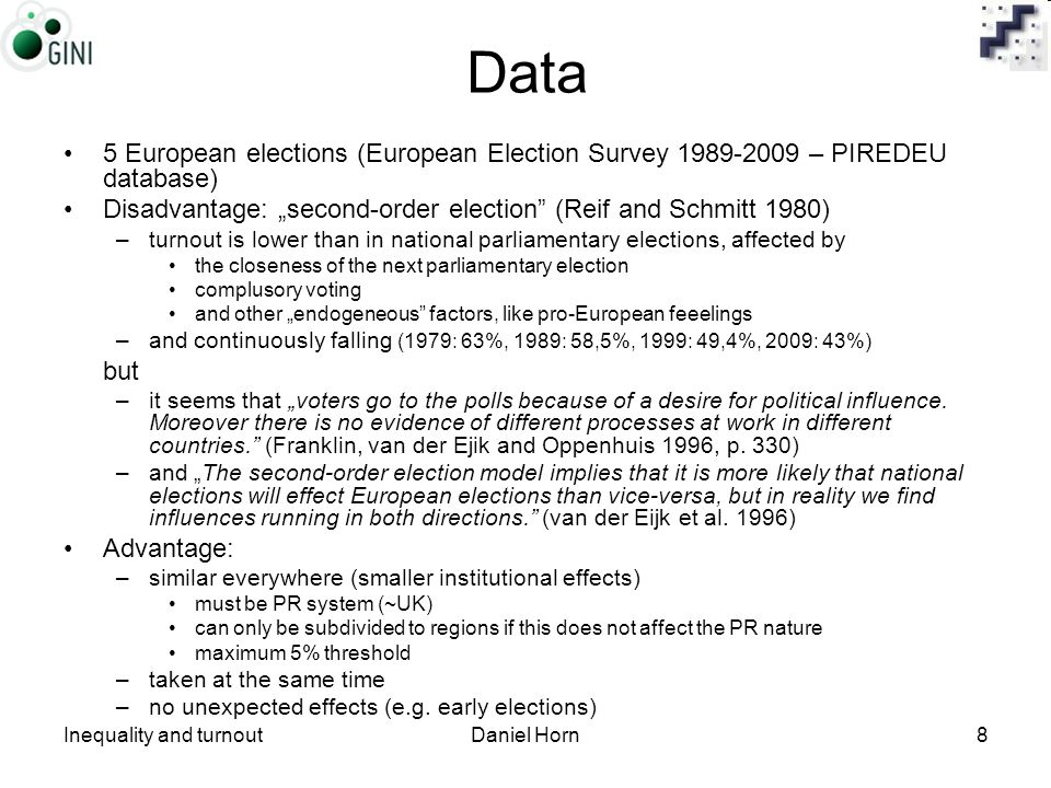 "Inequality and turnoutDaniel Horn8 Data 5 European elections (European Election Survey 1989-2009 – PIREDEU database) Disadvantage: ""second-order election (Reif and Schmitt 1980) –turnout is lower than in national parliamentary elections, affected by the closeness of the next parliamentary election complusory voting and other ""endogeneous factors, like pro-European feeelings –and continuously falling (1979: 63%, 1989: 58,5%, 1999: 49,4%, 2009: 43%) but –it seems that ""voters go to the polls because of a desire for political influence."