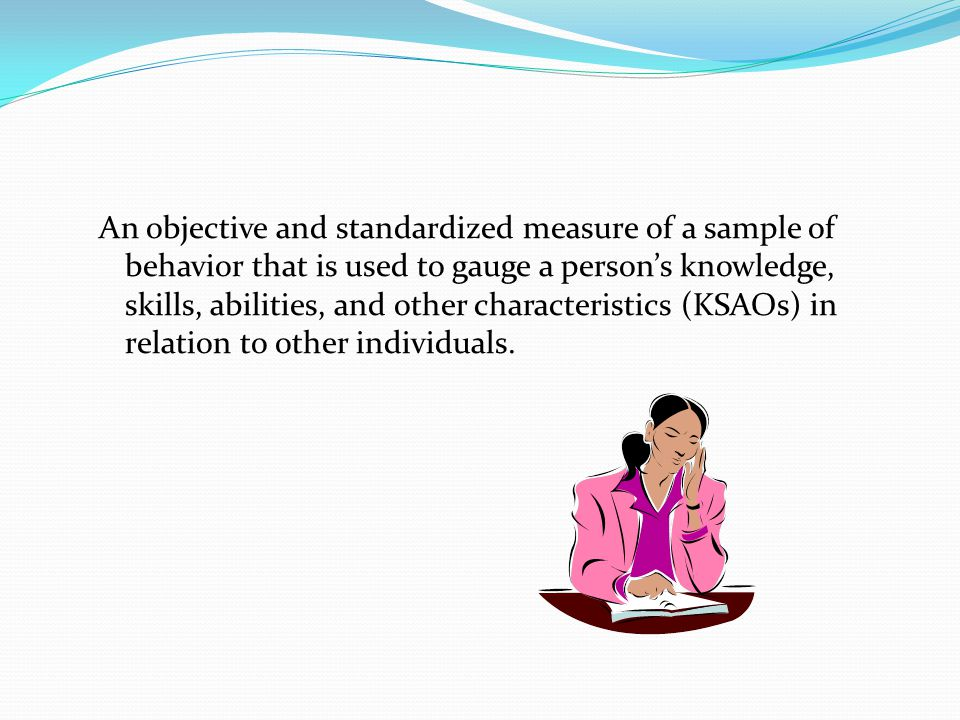 An objective and standardized measure of a sample of behavior that is used to gauge a person's knowledge, skills, abilities, and other characteristics