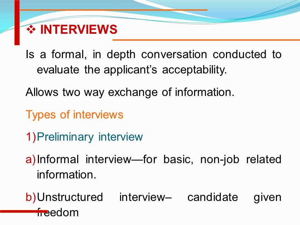Is a formal, in depth conversation conducted to evaluate the applicant's acceptability. Allows two way exchange of information. Types of interviews 1)