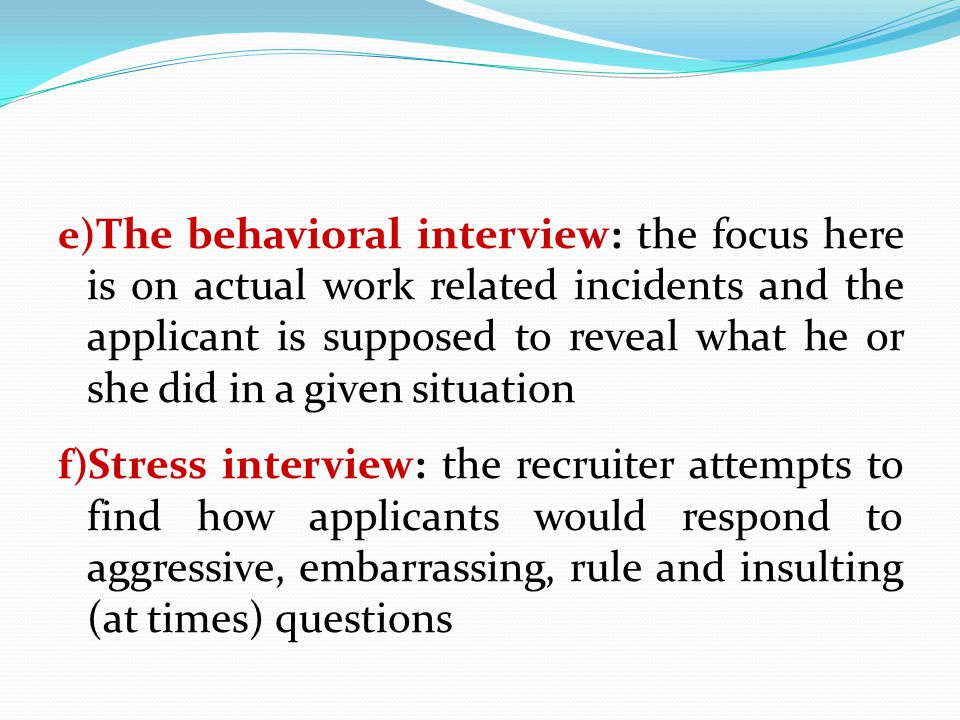 e) The behavioral interview: the focus here is on actual work related incidents and the applicant is supposed to reveal what he or she did in a given