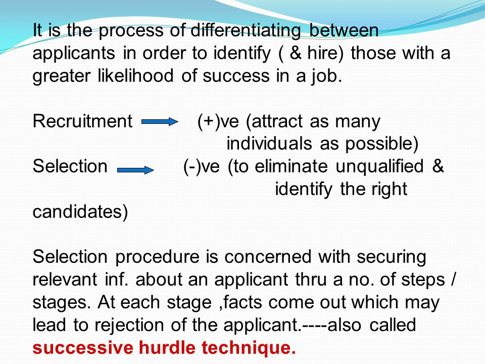 It is the process of differentiating between applicants in order to identify ( & hire) those with a greater likelihood of success in a job. Recruitmen