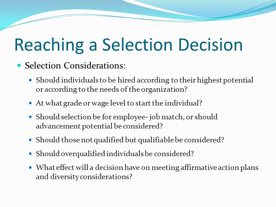 Reaching a Selection Decision Selection Considerations: Should individuals to be hired according to their highest potential or according to the needs