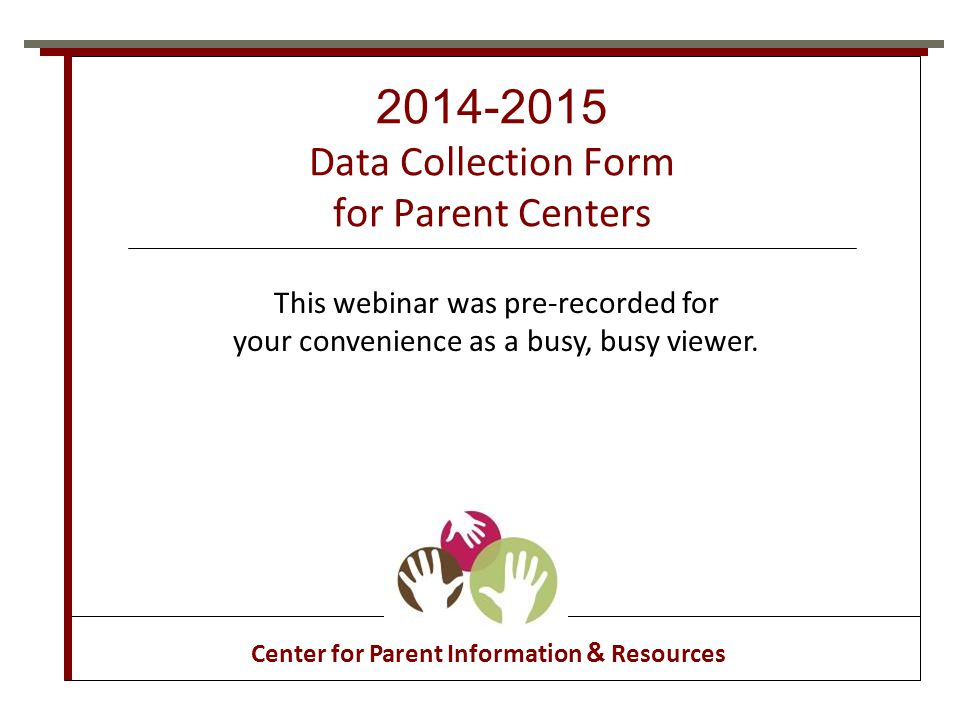2014-2015 Data Collection Form http://www.parentcenterhub.org/groups/ parent-center-data-collection/ Log on Parent Center Work Spaces Join Parent Center Data Collection Work Group D ownload the new data collection form from the Hub