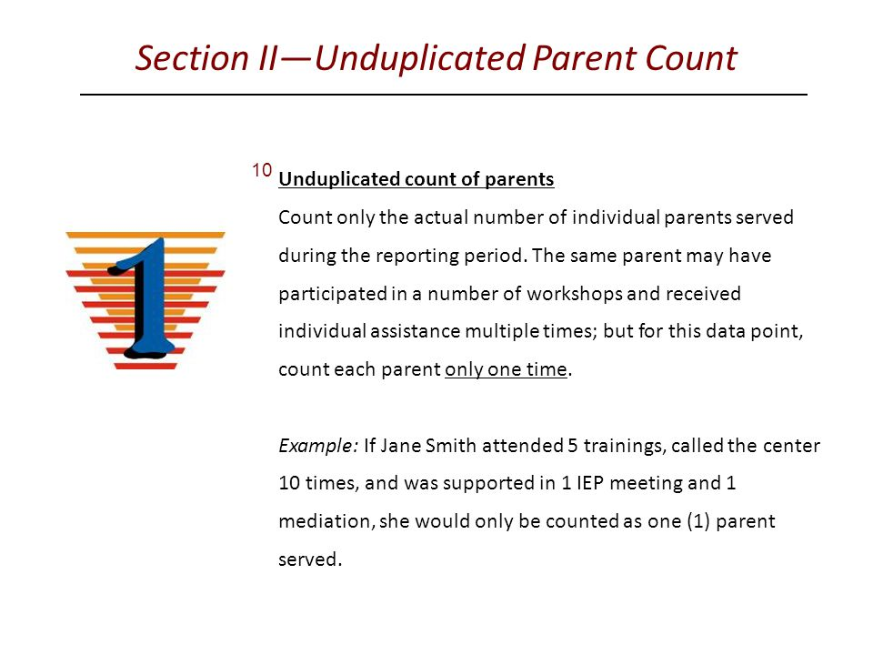 Section II—Unduplicated Parent Count 10 Unduplicated count of parents Count only the actual number of individual parents served during the reporting period.