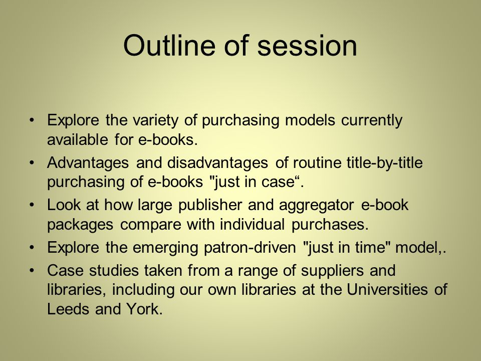 Outline of session Explore the variety of purchasing models currently available for e-books.