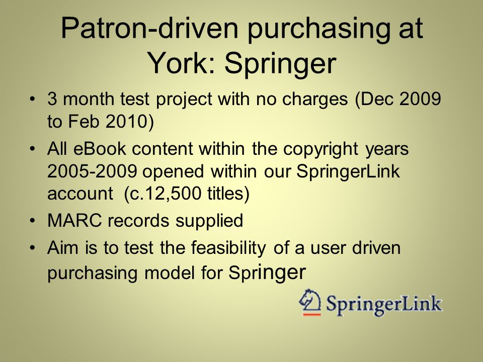 Patron-driven purchasing at York: Springer 3 month test project with no charges (Dec 2009 to Feb 2010) All eBook content within the copyright years 2005-2009 opened within our SpringerLink account (c.12,500 titles) MARC records supplied Aim is to test the feasibility of a user driven purchasing model for Spr inger